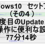 Windwos10セットアップ(その4)「3,4,5度目のUpdate」と「パソコン操作に便利な設定」を(77分14秒)